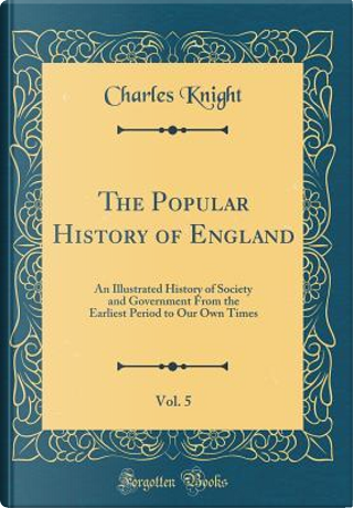The Popular History of England, Vol. 5 by Charles Knight