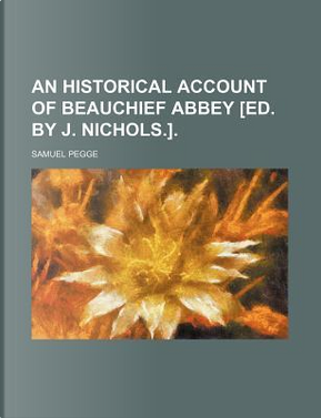 An Historical Account of Beauchief Abbey [Ed. by J. Nichols.]. by Samuel Pegge