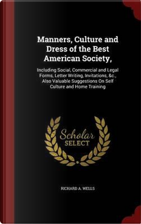 Manners, Culture and Dress of the Best American Society by Richard a Wells