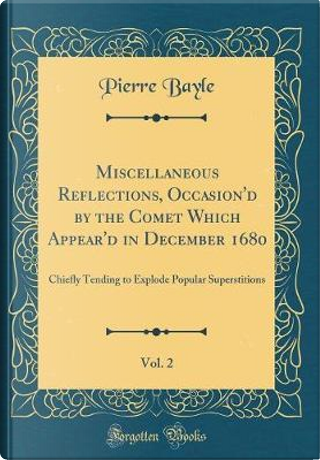 Miscellaneous Reflections, Occasion'd by the Comet Which Appear'd in December 1680, Vol. 2 by Pierre Bayle