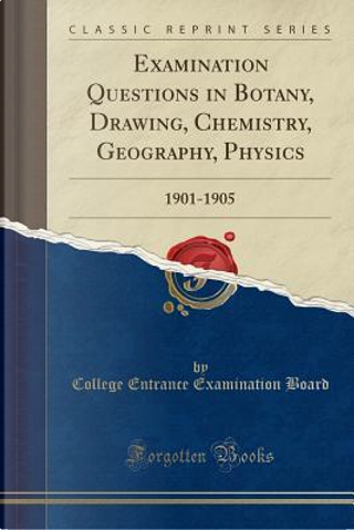 Examination Questions in Botany, Drawing, Chemistry, Geography, Physics by College Entrance Examination Board