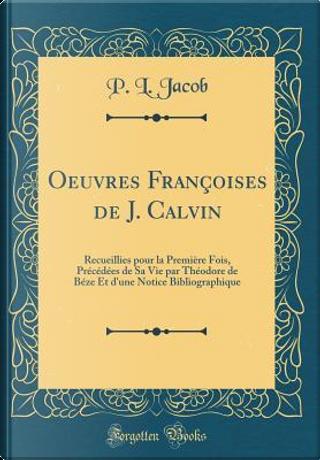 Oeuvres Françoises de J. Calvin by P. L. Jacob