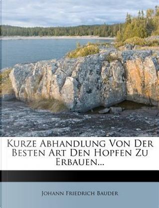 Kurze Abhandlung Von Der Besten Art Den Hopfen Zu Erbauen. by Johann Friedrich Bauder