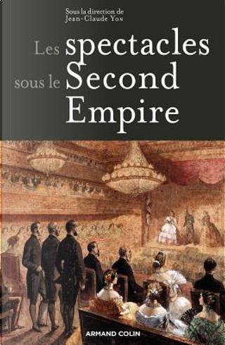 Les spectacles sous le Second Empire by Jean-Claude Yon