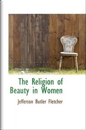 The Religion of Beauty in Women by Jefferson Butler Fletcher