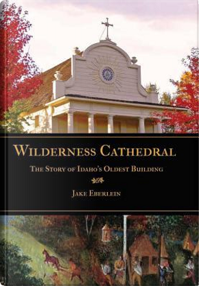 Wilderness Cathedral, the Story of Idaho's Oldest Builing by Ma Jake Eberlein