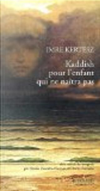 Kaddish pour l'enfant qui ne naîtra pas by Imre Kertész
