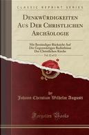 Denkwürdigkeiten Aus Der Christlichen Archäologie, Vol. 12 of 12 by Johann Christian Wilhelm Augusti