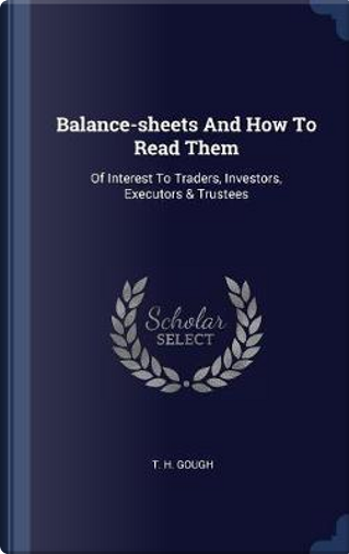 Balance-Sheets and How to Read Them by T. H. Gough