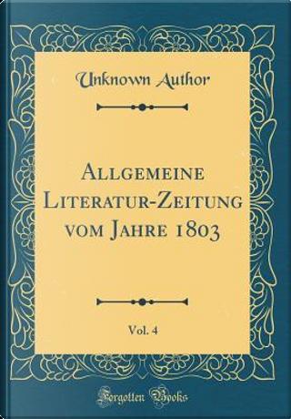 Allgemeine Literatur-Zeitung vom Jahre 1803, Vol. 4 (Classic Reprint) by Author Unknown