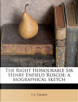 The Right Honourable Sir Henry Enfield Roscoe; A Biographical Sketch by T E Thorpe