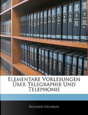 Elementare Vorlesungen Uber Telegraphie Und Telephonie by Richard Heilbrun