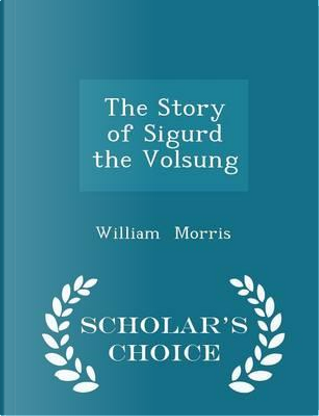 The Story of Sigurd the Volsung - Scholar's Choice Edition by William Morris
