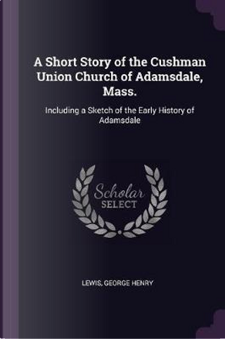 A Short Story of the Cushman Union Church of Adamsdale, Mass. by George Henry Lewis