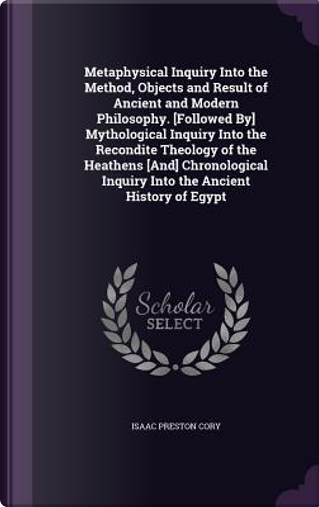 Metaphysical Inquiry Into the Method, Objects and Result of Ancient and Modern Philosophy. [Followed By] Mythological Inquiry Into the Recondite ... Inquiry Into the Ancient History of Egypt by Isaac Preston Cory