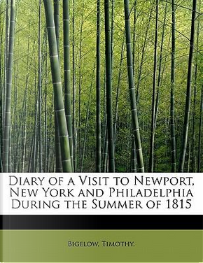 Diary of a Visit to Newport, New York and Philadelphia During the Summer of 1815 by Bigelow Timothy.