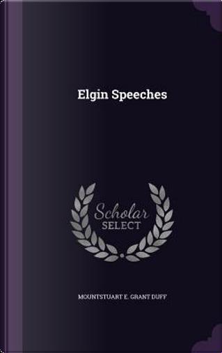 Elgin Speeches by Mountstuart E Grant Duff