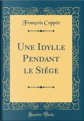 Une Idylle Pendant le Siége (Classic Reprint) by François Coppée