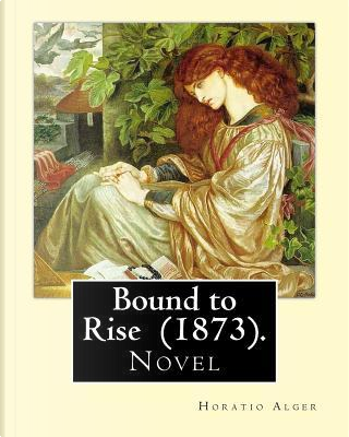 Bound to Rise (1873). By by Horatio Alger
