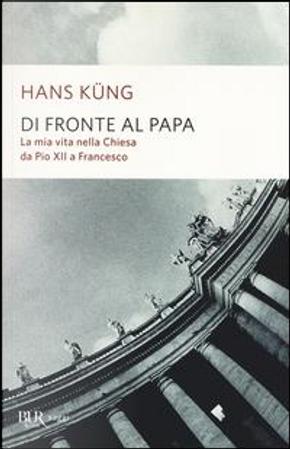 Di fronte al papa. La mia vita nella Chiesa da Pio XII a Francesco by Hans Küng