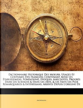 Dictionnaire Historique Des Moeurs, Usages Et Coutumes Des François by ANONYMOUS
