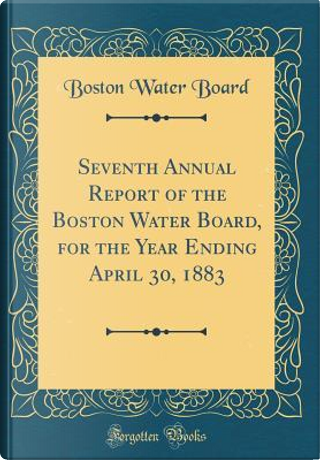 Seventh Annual Report of the Boston Water Board, for the Year Ending April 30, 1883 (Classic Reprint) by Boston Water Board