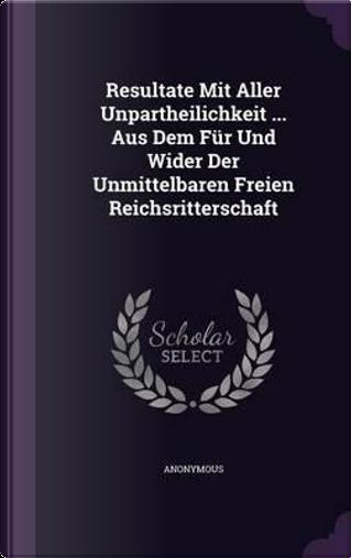 Resultate Mit Aller Unpartheilichkeit Aus Dem Fur Und Wider Der Unmittelbaren Freien Reichsritterschaft by ANONYMOUS