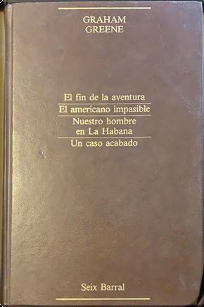 El fin de la aventura - El americano impasible - Nuestro hombre en La Habana - Un caso acabado by Graham Greene
