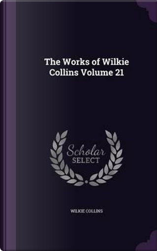 The Works of Wilkie Collins Volume 21 by Au Wilkie Collins