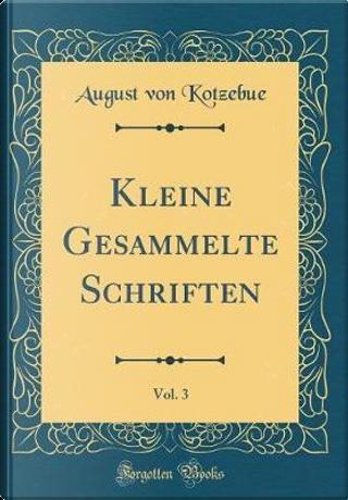 Kleine Gesammelte Schriften, Vol. 3 (Classic Reprint) by August Von Kotzebue