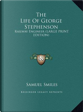 The Life Of George Stephenson by Samuel Smiles
