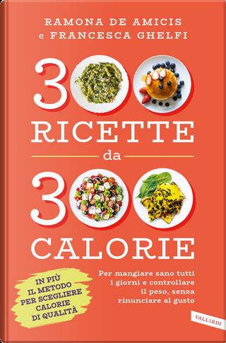 300 ricette da 300 calorie by Francesca Ghelfi, Ramona De Amicis