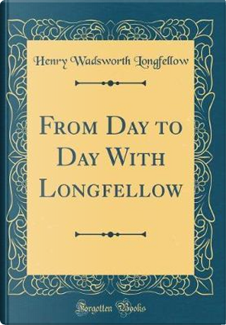 From Day to Day With Longfellow (Classic Reprint) by Henry Wadsworth Longfellow