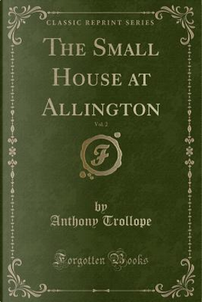 The Small House at Allington, Vol. 2 (Classic Reprint) by Anthony Trollope