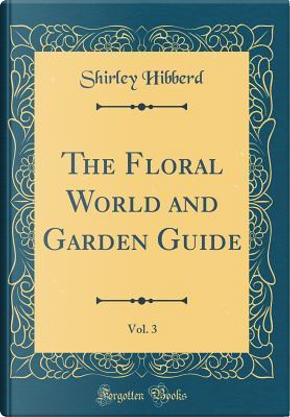 The Floral World and Garden Guide, Vol. 3 (Classic Reprint) by Shirley Hibberd
