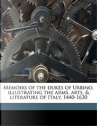 Memoirs of the Dukes of Urbino, Illustrating the Arms, Arts, & Literature of Italy, 1440-1630 by James Dennistoun