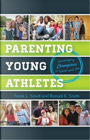 Parenting Young Athletes by Frank L. Smoll