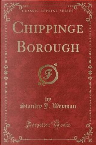 Chippinge Borough (Classic Reprint) by Stanley J. Weyman