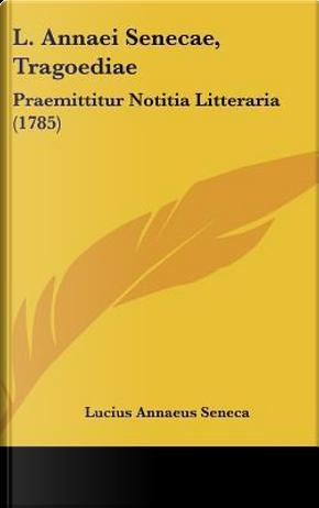L. Annaei Senecae, Tragoediae by Lucius Annaeus Seneca