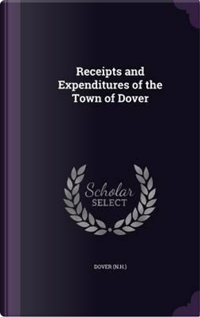 Receipts and Expenditures of the Town of Dover by Dover Dover