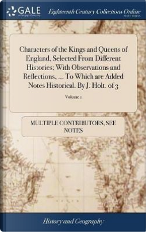 Characters of the Kings and Queens of England, Selected from Different Histories; With Observations and Reflections, ... to Which Are Added Notes Historical. by J. Holt. of 3; Volume 1 by Multiple Contributors