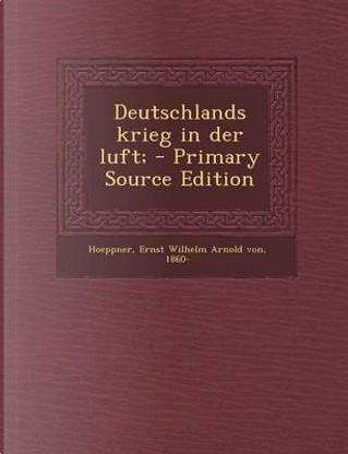 Deutschlands Krieg in Der Luft; by Ernst Wilhelm Arnold von Hoeppner