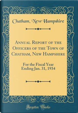 Annual Report of the Officers of the Town of Chatham, New Hampshire by Chatham New Hampshire