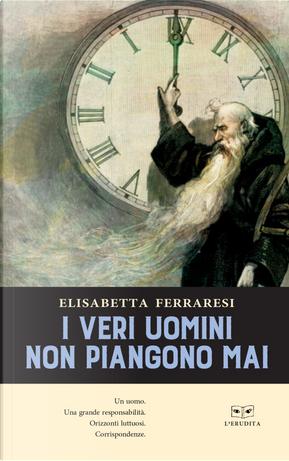 I veri uomini non piangono mai by Elisabetta Ferraresi