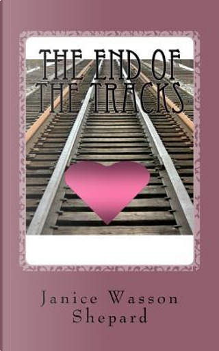 The End of the Tracks by Janice Wasson Shepard