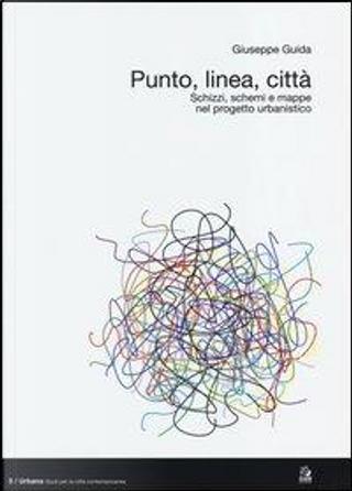 Punto, linea, città. Schizzi, schemi e mappe nel progetto urbanistico by Giuseppe Guida