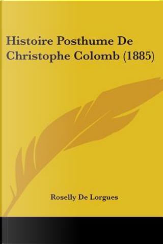 Histoire Posthume De Christophe Colomb by Roselly De Lorgues