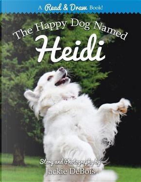 The Happy Dog Named Heidi by Jackie DeBois