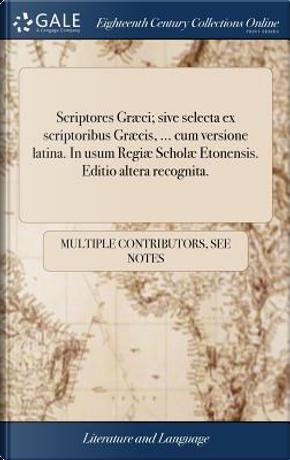 Scriptores Gr�ci; Sive Selecta Ex Scriptoribus Gr�cis, ... Cum Versione Latina. in Usum Regi� Schol� Etonensis. Editio Altera Recognita. by Multiple Contributors