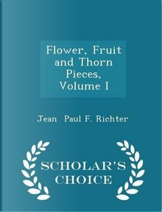 Flower, Fruit and Thorn Pieces, Volume I - Scholar's Choice Edition by Jean Paul F Richter